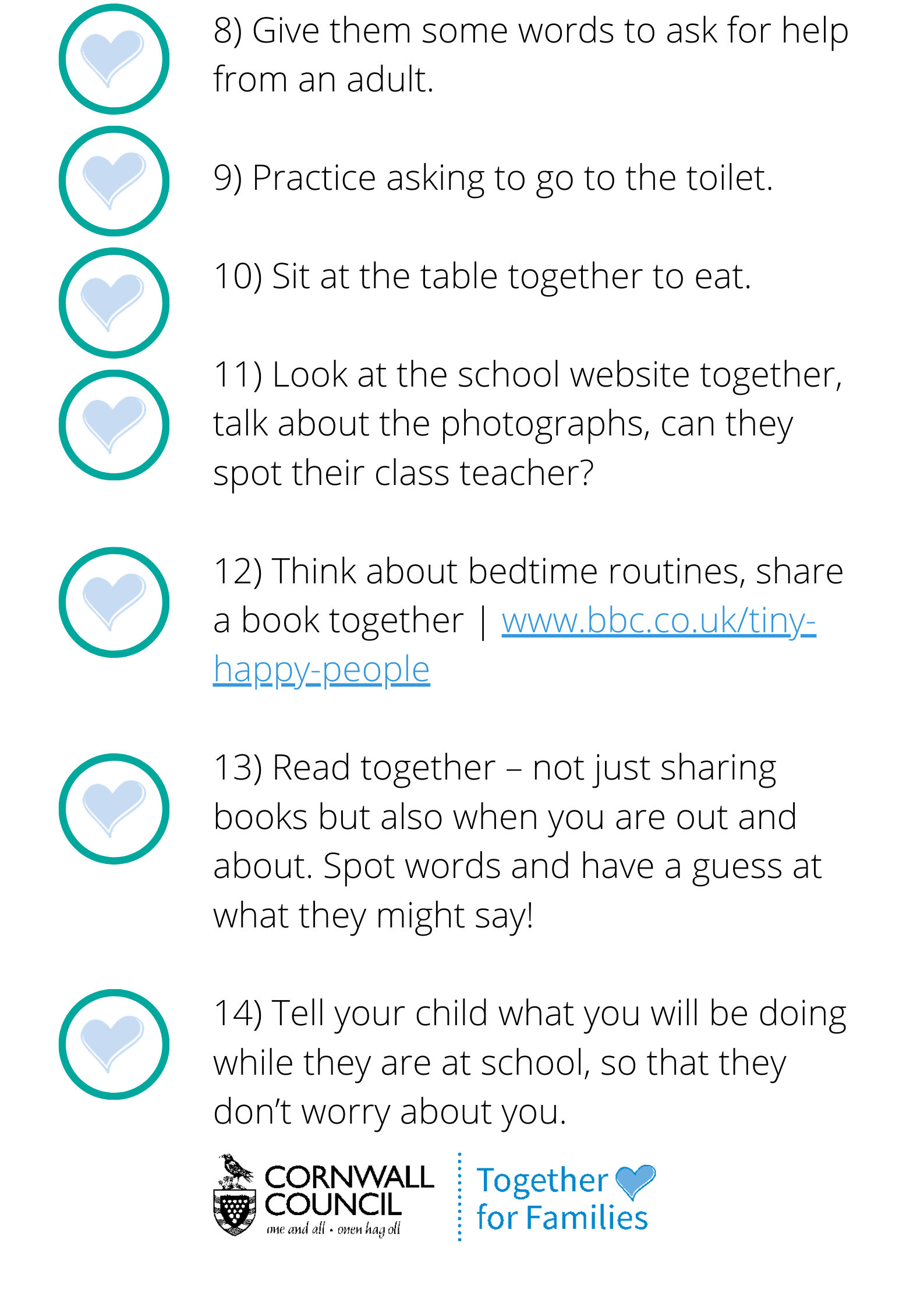 Give them some words to ask for help from an adult. Practice asking to go to the toilet Sit at the table together to eat Look at the school website together, talk about the photographs, can they spot their class teacher? Think about bedtime routines, share a story together. For ideas visit the BBC tiny happy people website. Read together – not just sharing books but also when you are out and about. Spot words and have a guess at what they might say!  Tell your child what you will be doing while they are at school, so that they don't worry about you