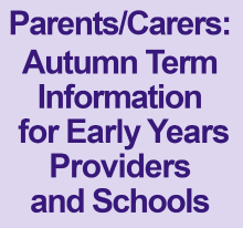 Parents/Carers: Autumn term information for Early Years Providers and Schools