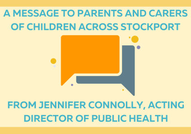 A message to parents and carers of children across Stockport From Jennifer Connolly, acting Director of Public Health