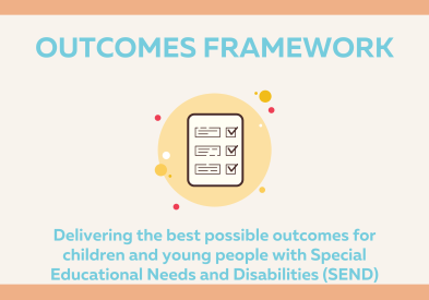 Outcomes Framework - Delivering the best outcomes for children and young people with Special Educational Needs and Disabilities