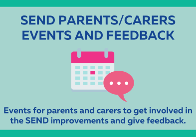 SEND Parents and Carers Events and Feedback: Events for parents and carers to get involved in the SEND improvements and give feedback