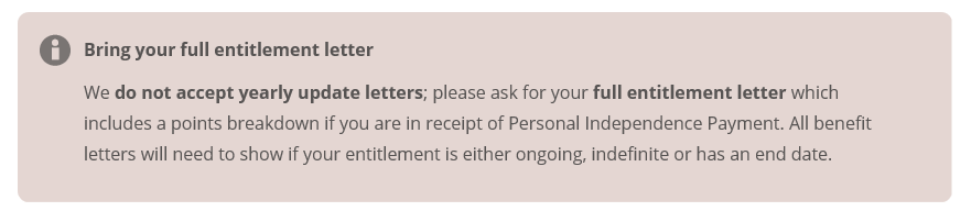 Bring your full entitlement letter. We do not accept yearly update letters; please ask for your full entitlement letter which includes a points breakdown if you are in receipt of Personal Independence Payment. All benefit letters will need to show if your entitlement is either ongoing, indefinite or has an end date.