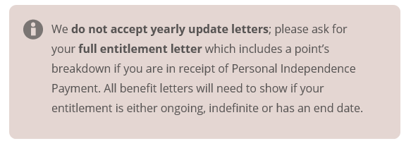 we do not accept yearly update letters; please ask for your full entitlement letter which includes a point's breakdown if you are in receipt of Personal Independence Payment. All benefit letters will need to show if your entitlement is either ongoing, indefinite or has an end date